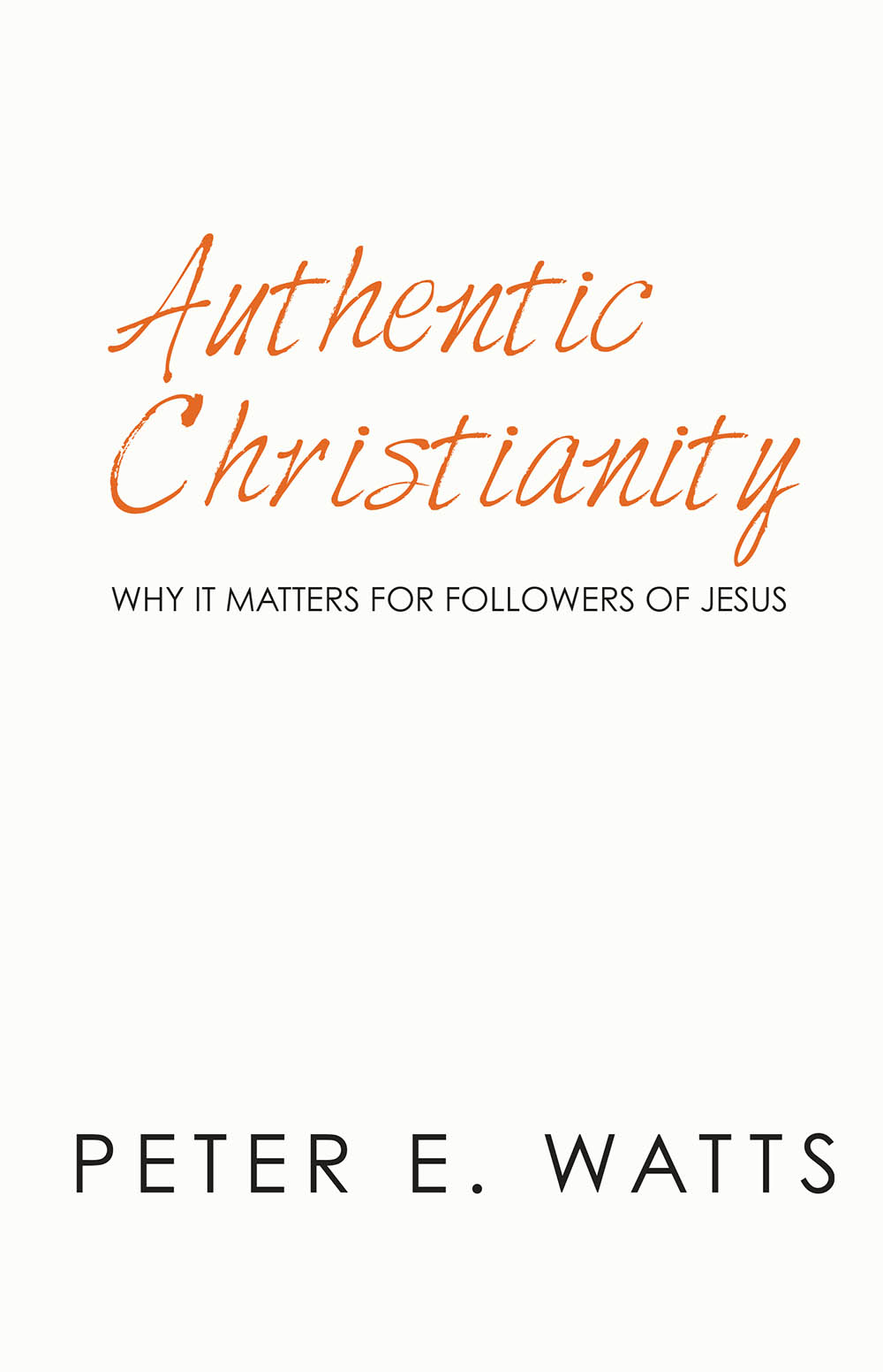 peter e watts authentic christianity why it matters for followers of jesus